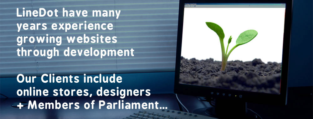 Linedot have many years experience growing websites through development, our clients include online stores, designers and Members of Parliament